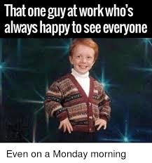 Happy Guy Meme - that one guy at work who s always happy to see everyone even on a