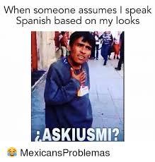 Memes In Spanish - when someone assumes i speak spanish based on my looks askiusmi