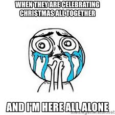 Together Alone Meme - when they are celebrating christmas all together and i m here all
