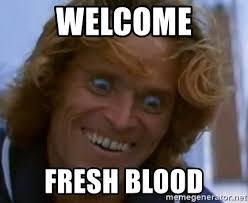 Blood Meme - welcome fresh blood willem dafoe meme generator
