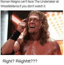 Undertaker Memes - roman reigns can t face the undertaker at wrestlemania if you don t