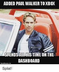 Walker Meme - added paul walker toxbox spends allhistime on the dashboard