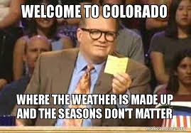 Colorado Weather Meme - welcome to colorado where the weather is made up and the seasons don