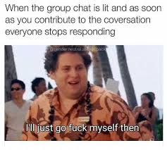 Group Memes - dopl3r com memes when the group chat is lit and as soon as you