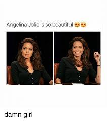 Angelina Jolie Meme - angelina jolie is so beautiful damn girl angelina jolie meme on me me