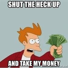 Take My Money Meme Generator - shut the heck up and take my money futurama fry shut up and take