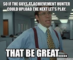 Upload Meme - if the guys at achievement hunter could upload the next let s play