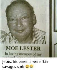 Cool Jesus Meme - moe lester in loving memory of my jesus his parents were fkin