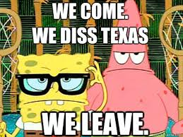 Funny Texas Memes - we come we diss texas we leave spongebob and patrick quickmeme