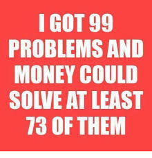 Money Problems Meme - i got 99 problems and money could solve at least 73 of them 99
