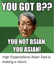 you got bon you not bsian you asian high expectations asian dad is