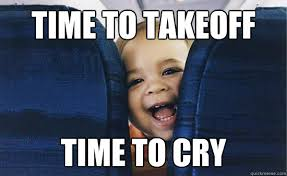 Crying Baby Meme - time to takeoff time to cry baby on plane quickmeme