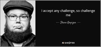 Challenge Shane Shane Koyczan Quote I Accept Any Challenge So Challenge Me