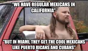 Puerto Rican Memes - we have regular mexicans in california but in miami they get the