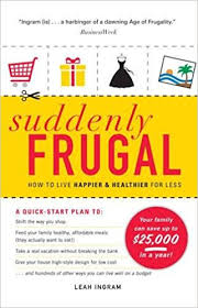 suddenly frugal how to live happier and healthier for less leah