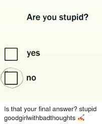 Are You Stupid Meme - are you stupid yes no is that your final answer stupid