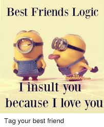 Meme Insults - best friends logic i insult you because i love you tag your best