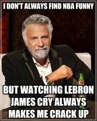 Lebron James Crying Meme - i don t always find nba funny but watching lebron james cry always