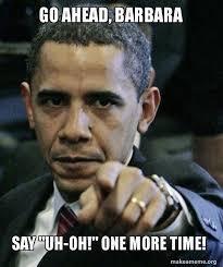 Barbara Meme - go ahead barbara say uh oh one more time angry obama make a