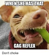 Gag Meme - when she has that gag reflex don t choke advice hell meme on me me