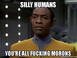 Humans Meme - silly humans you re all fucking morons skeptical vulcan make a