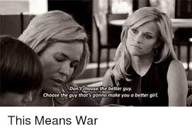 This Means War Meme - don t choose the better guy choose the guy that s gonna make you a