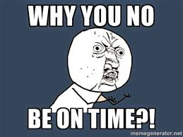 Time Meme - why you no be on time meme lds s m i l e