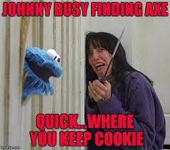 Axe Meme - johnny busy finding axe quick where you keep cookie meme