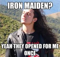 Iron Maiden Memes - iron maiden yeah they opened for me once misc quickmeme