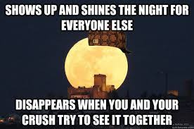 Moon Meme - shows up and shines the night for everyone else disappears when you