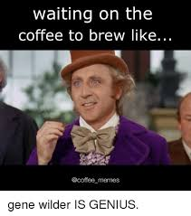 Meme Gene - waiting on the coffee to brew like a coffee memes gene wilder is