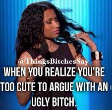 Ugly Bitch Meme - when you realize you re too cute to argue with an ugly bitch