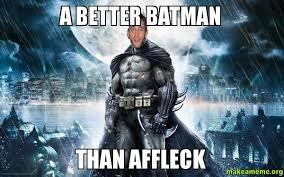 Affleck Batman Meme - a better batman than affleck make a meme