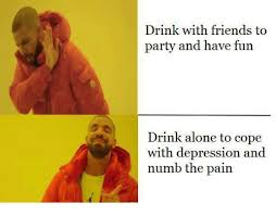 Depressed Drinking Meme - 25 best memes about drinking with friends drinking with