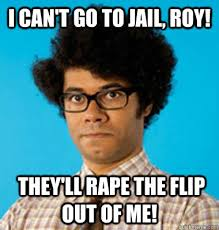 Prison Rape Meme - i can t go to jail roy they ll rape the flip out of me