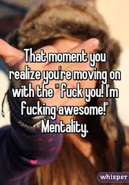 Fucking Awesome Meme - moment you realize you re moving on with the fuck you i m
