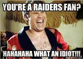 Raider Hater Memes - you re a raider fan what an idiot raider hater