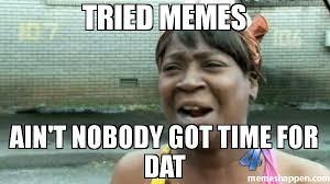 Meme Dat - tried memes ain t nobody got time for dat meme