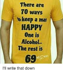 How To Keep A Man Meme - there are 70 ways to keep a man happy one is alcohol the rest is
