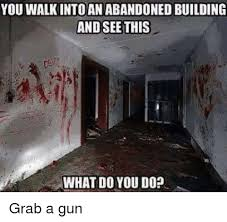 Building Memes - you walkintoan abandoned building and see this what do you do