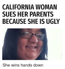 Ugly Woman Meme - california woman sues her parents because she is ugly funny meme
