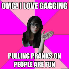Gagging Meme - omg i love gagging pulling pranks on people are fun idiot nerd