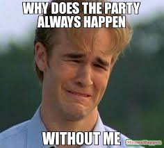 Why Me Meme - why does the party always happen without me meme 1990s first