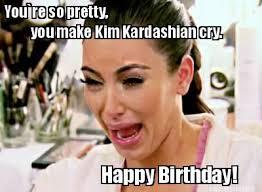 Make A Birthday Meme - meme maker youre so pretty you make kim kardashian cry happy birthday