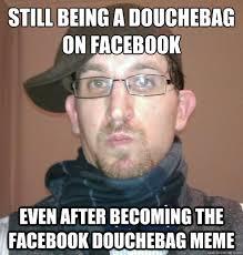 Douchebag Meme - complains about your facebook posts on your facebook facebook