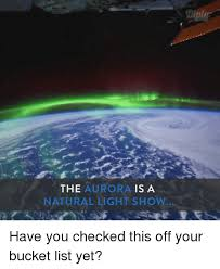 Light Show Meme - the aurora is a natural light show have you checked this off your