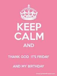 keep calm and thank god it s friday and my birthday keep calm