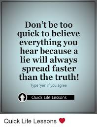 Life Lesson Memes - don t be too quick to believe everything you hear because a lie