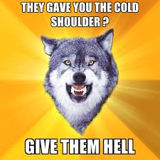 Cold Shoulder Meme - they gave you the cold shoulder give them create meme