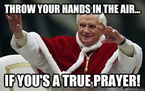 Prayer Meme - throw your hands in the air if you s a true prayer pope
